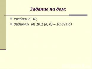 Учебник п. 10, Учебник п. 10, Задачник № 10.1 (а, б) – 10.6 (а,б)