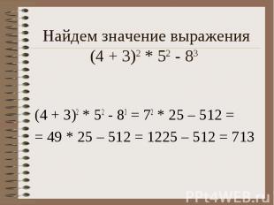 Найдем значение выражения (4 + 3)2 * 52 - 83 (4 + 3)2 * 52 - 83 = 72 * 25 – 512
