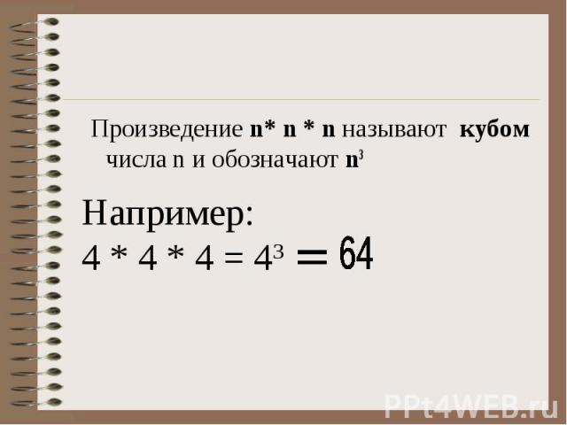 Произведение n* n * n называют кубом числа n и обозначают n3 Произведение n* n * n называют кубом числа n и обозначают n3