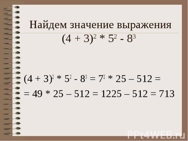 Найдем значение выражения (4 + 3)2 * 52 - 83 (4 + 3)2 * 52 - 83 = 72 * 25 – 512 = = 49 * 25 – 512 = 1225 – 512 = 713