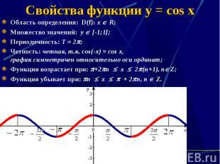 Свойства функции y = cos x Область определения: D(f): х R; Множество значений: у