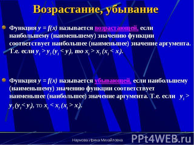 Возрастание, убывание Функция y = f(x) называется возрастающей, если наибольшему (наименьшему) значению функции соответствует наибольшее (наименьшее) значение аргумента. Т.е. если у1 > y2 (y1 < y2), то x1 > x2 (x1 < x2). Функция y = f(x)…