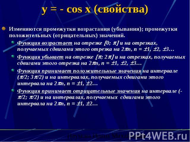 y = - cos x (свойства) Изменяются промежутки возрастания (убывания); промежутки положительных (отрицательных) значений. Функция возрастает на отрезке 0; и на отрезках, получаемых сдвигами этого отрезка на 2 n, n = 1, 2, 3… Функция убывает на отрезке…