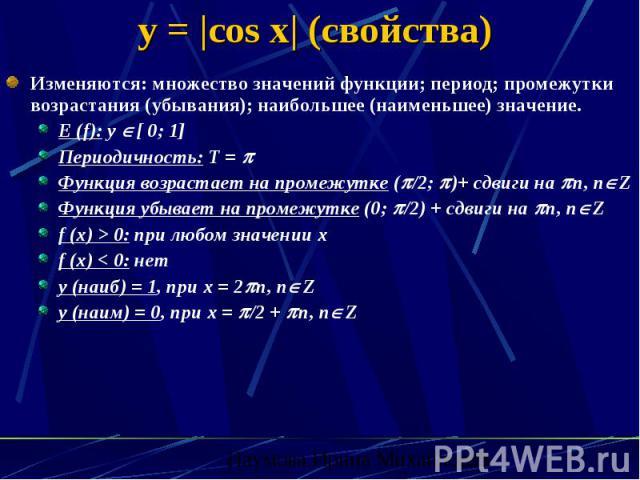 y =  cos x  (свойства) Изменяются: множество значений функции; период; промежутки возрастания (убывания); наибольшее (наименьшее) значение. E (f): y [ 0; 1] Периодичность: Т = Функция возрастает на промежутке ( /2; )+ сдвиги на n, n Z Функция убывае…