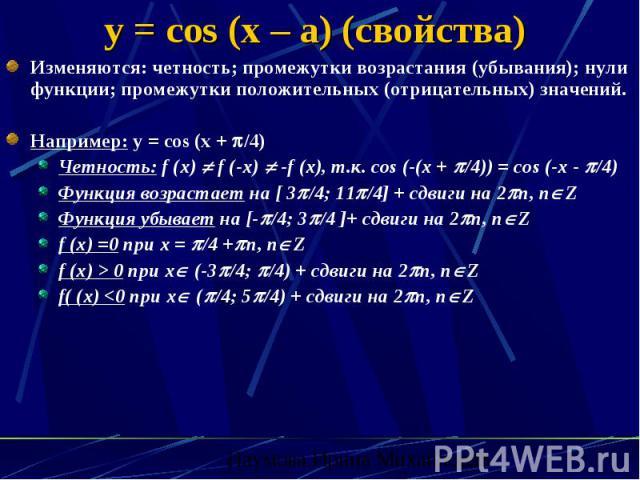 y = cos (x – a) (свойства) Изменяются: четность; промежутки возрастания (убывания); нули функции; промежутки положительных (отрицательных) значений. Например: y = cos (x + /4) Четность: f (x) f (-x) -f (x), т.к. cos (-(x + /4)) = cos (-x - /4) Функц…
