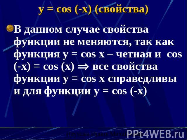 y = cos (-x) (свойства) В данном случае свойства функции не меняются, так как функция y = cos x – четная и cos (-x) = cos (x) все свойства функции y = cos x справедливы и для функции y = cos (-x)