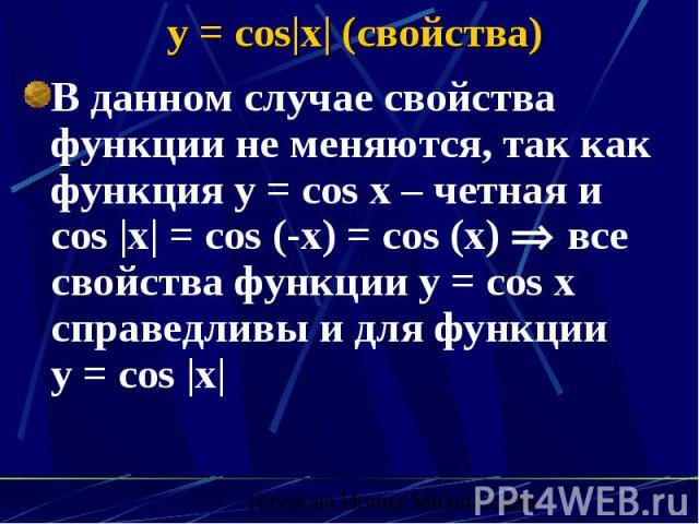 y = cos x  (свойства) В данном случае свойства функции не меняются, так как функция y = cos x – четная и cos  x  = cos (-x) = cos (x) все свойства функции y = cos x справедливы и для функции y = cos  x 