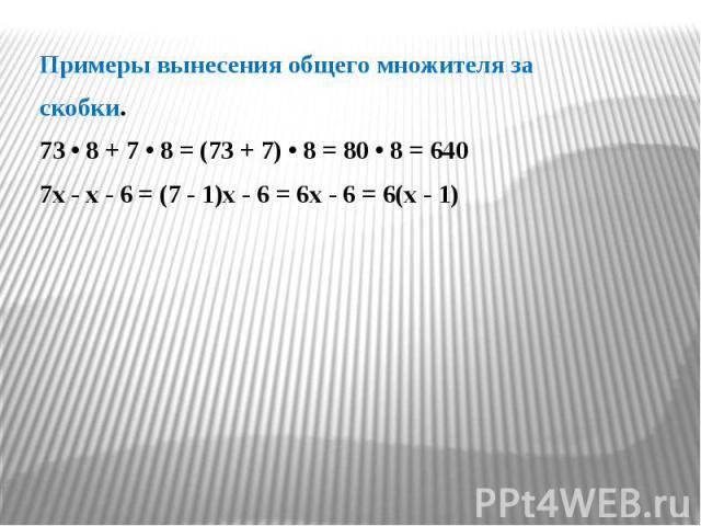 Примеры вынесения общего множителя за Примеры вынесения общего множителя за скобки. 73 • 8 + 7 • 8 = (73 + 7) • 8 = 80 • 8 = 640 7x - x - 6 = (7 - 1)x - 6 = 6x - 6 = 6(x - 1)