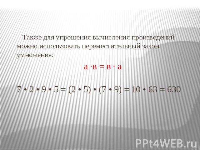 Также для упрощения вычисления произведений можно использовать переместительный закон умножения: Также для упрощения вычисления произведений можно использовать переместительный закон умножения: а ·в = в · а 7 • 2 • 9 • 5 = (2 • 5) • (7 • 9) = 10 • 6…