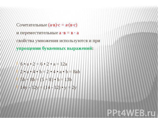 Сочетательные (а·в)·с = а·(в·с) Сочетательные (а·в)·с = а·(в·с) и переместительные а ·в = в · а свойства умножения используются и при упрощении буквенных выражений: 6 • a • 2 = 6 • 2 • a = 12a 2 • a • 4 • b = 2 • 4 • a • b = 8ab 5b + 8b = (5 + 8) • …