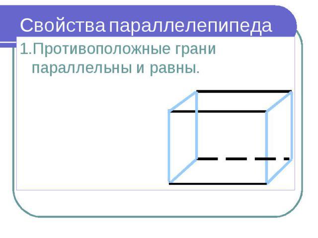 1.Противоположные грани параллельны и равны. 1.Противоположные грани параллельны и равны.
