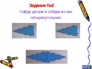 Задание №2 Найди детали и собери из них четырехугольник: