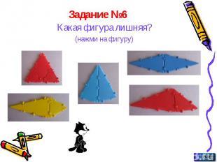 Задание №6 Какая фигура лишняя? (нажми на фигуру)