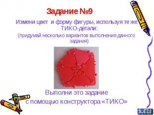 Задание №9 Измени цвет и форму фигуры, используя те же ТИКО-детали: (придумай не