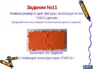 Задание №11 Измени размер и цвет фигуры, используя те же ТИКО-детали : (придумай