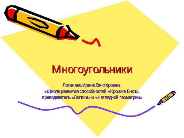 Многоугольники Логинова Ирина Викторовна, «Школа развития способностей «Крошка Енот», преподаватель «Логики» и «Наглядной геометрии»