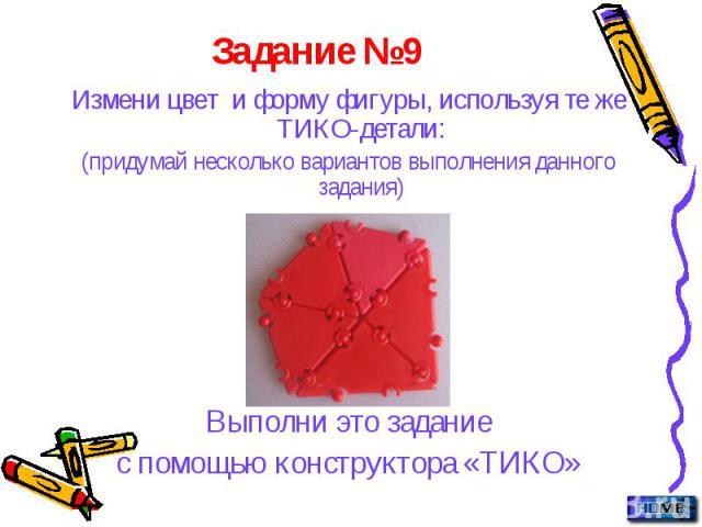 Задание №9 Измени цвет и форму фигуры, используя те же ТИКО-детали: (придумай несколько вариантов выполнения данного задания) Выполни это задание с помощью конструктора «ТИКО»