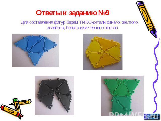 Ответы к заданию №9 Для составления фигур берем ТИКО-детали синего, желтого, зеленого, белого или черного цветов: