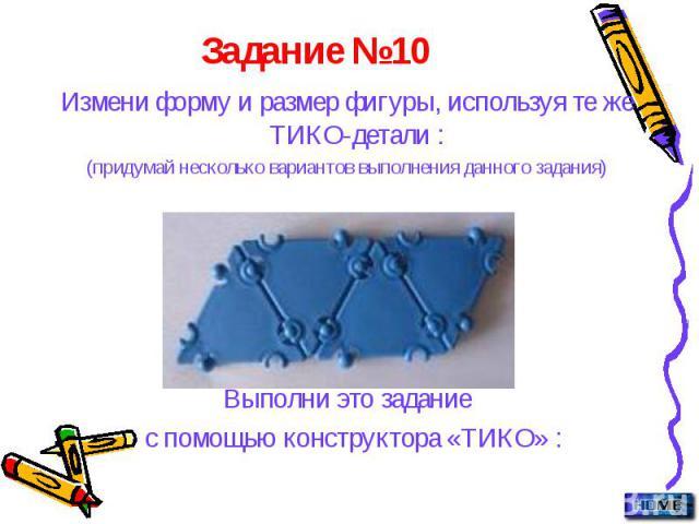 Задание №10 Измени форму и размер фигуры, используя те же ТИКО-детали : (придумай несколько вариантов выполнения данного задания) Выполни это задание с помощью конструктора «ТИКО» :