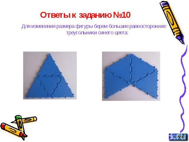 Ответы к заданию №10 Для изменения размера фигуры берем большие равносторонние треугольники синего цвета: