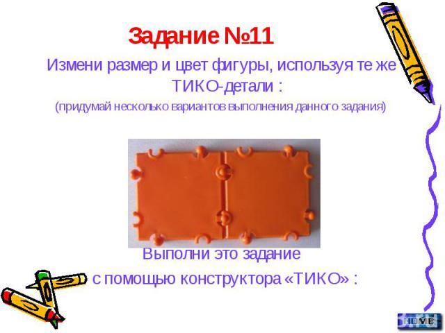 Задание №11 Измени размер и цвет фигуры, используя те же ТИКО-детали : (придумай несколько вариантов выполнения данного задания) Выполни это задание с помощью конструктора «ТИКО» :