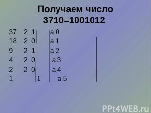 Получаем число 3710=1001012 37 2 1 а 0 18 2 0 а 1 9 2 1 а 2 4 2 0 а 3 2 2 0 а 4