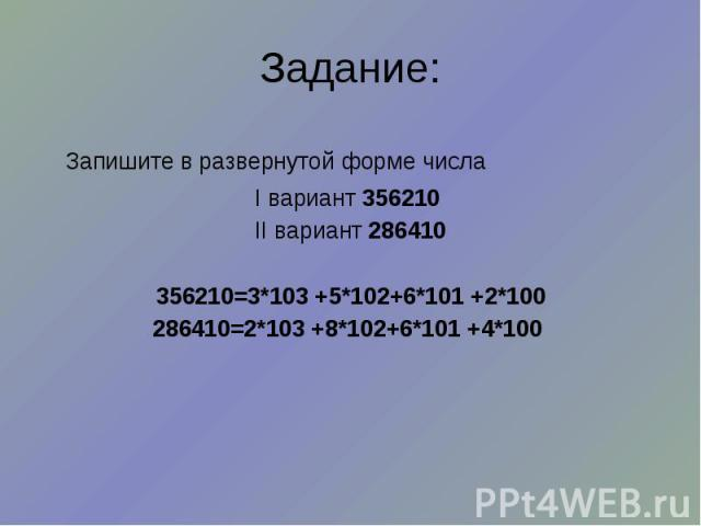 Задание: Запишите в развернутой форме числа I вариант 356210 II вариант 286410 356210=3*103 +5*102+6*101 +2*100 286410=2*103 +8*102+6*101 +4*100