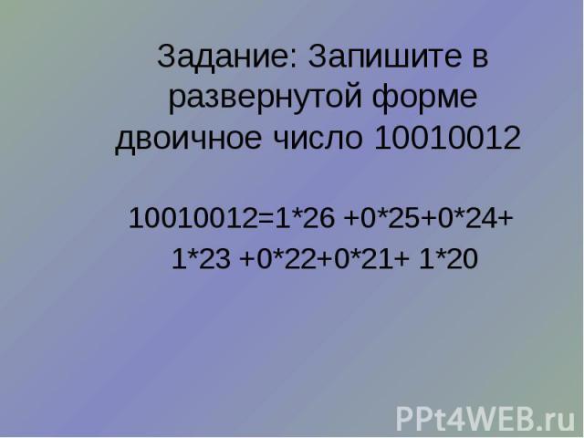 Задание: Запишите в развернутой форме двоичное число 10010012 10010012=1*26 +0*25+0*24+ 1*23 +0*22+0*21+ 1*20
