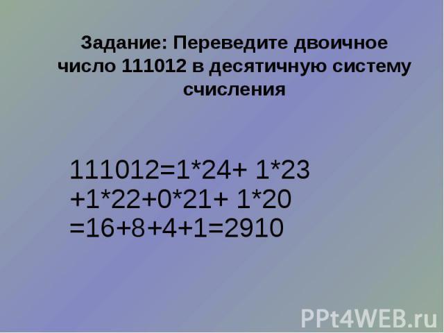 Задание: Переведите двоичное число 111012 в десятичную систему счисления 111012=1*24+ 1*23 +1*22+0*21+ 1*20 =16+8+4+1=2910