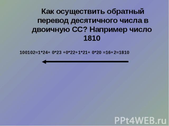 Как осуществить обратный перевод десятичного числа в двоичную СС? Например число 1810 100102=1*24+ 0*23 +0*22+1*21+ 0*20 =16+2=1810