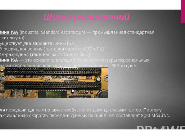 Шина ISA (Industrial Standard Architecture — промышленная стандартная архитектура). Существует два варианта шины ISA: - 8-разрядная версия (тактовая частота 4,77 МГц) - 16-разрядная (тактовая частота 8,33 МГц) Шина ISA — это основополагающий базис а…