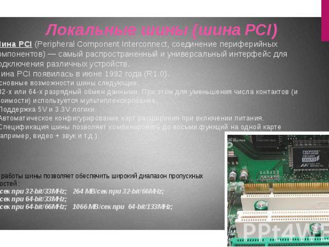 Шина PCI (Peripheral Component Interconnect, соединение периферийных компонентов) — самый распространенный и универсальный интерфейс для подключения различных устройств. Шина PCI появилась в июне 1992 года (R1.0). Основные возможности шины следующие…