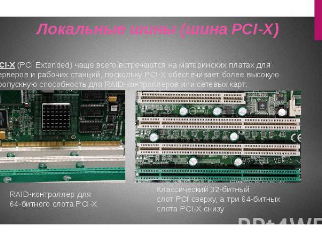 PCI-X (PCI Extended) чаще всего встречаются на материнских платах для серверов и рабочих станций, поскольку PCI-X обеспечивает более высокую пропускную способность для RAID-контроллеров или сетевых карт. Локальные шины (шина PCI-X)