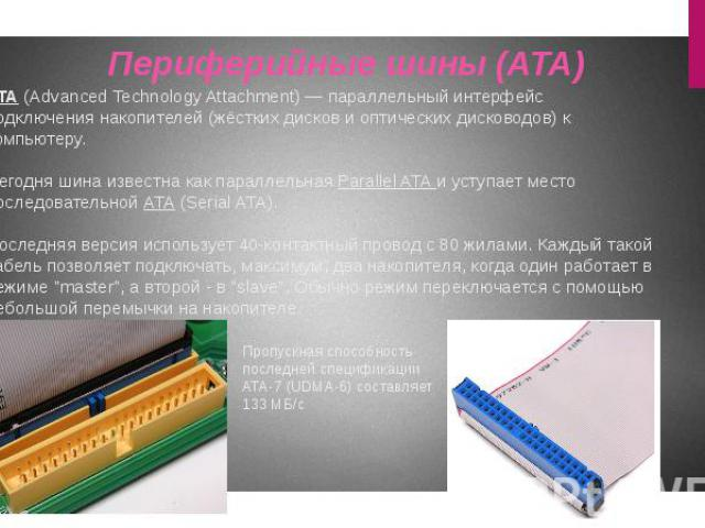 ATA (Advanced Technology Attachment)— параллельный интерфейс подключения накопителей (жёстких дисков и оптических дисководов) к компьютеру. Сегодня шина известна как параллельная Parallel ATA и уступает место последовательной ATA (Serial ATA).…