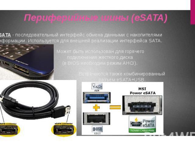eSATA -последовательныйинтерфейсобмена данными с накопителями информации. Используется для внешней реализации интерфейса SATA. Периферийные шины (eSATA)