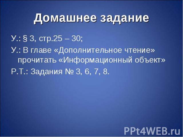 У.: § 3, стр.25 – 30; У.: § 3, стр.25 – 30; У.: В главе «Дополнительное чтение» прочитать «Информационный объект» Р.Т.: Задания № 3, 6, 7, 8.
