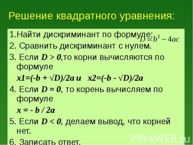 1.Найти дискриминант по формуле: 1.Найти дискриминант по формуле: 2. Сравнить дискриминант с нулем. 3. Если D > 0,то корни вычисляются по формуле x1=(-b + √D)/2a и x2=(-b - √D)/2a 4. Если D = 0, то корень вычисляем по формуле x = - b / 2a 5. Если…