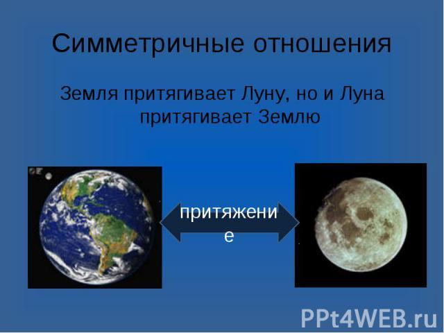 Земля притягивает Луну, но и Луна притягивает Землю Земля притягивает Луну, но и Луна притягивает Землю