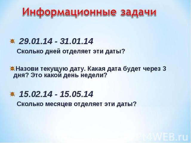 29.01.14 - 31.01.14 29.01.14 - 31.01.14 Сколько дней отделяет эти даты? Назови текущую дату. Какая дата будет через 3 дня? Это какой день недели? 15.02.14 - 15.05.14 Сколько месяцев отделяет эти даты?