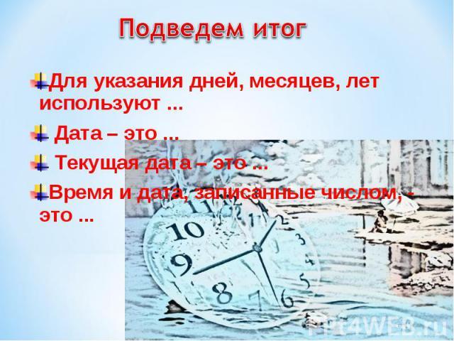 Для указания дней, месяцев, лет используют ... Для указания дней, месяцев, лет используют ... Дата – это ... Текущая дата – это ... Время и дата, записанные числом, - это ...
