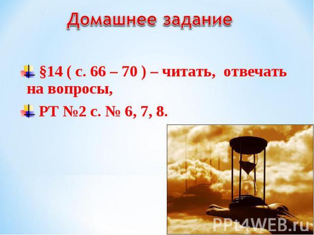 §14 ( с. 66 – 70 ) – читать, отвечать на вопросы, §14 ( с. 66 – 70 ) – читать, отвечать на вопросы, РТ №2 с. № 6, 7, 8.