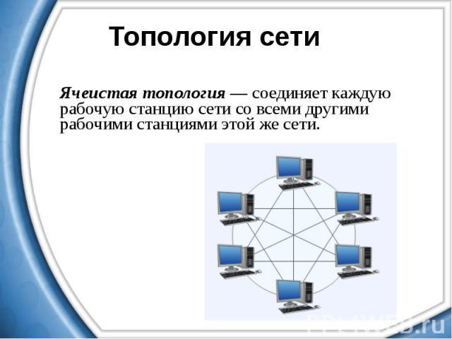 Ячеистая топология — соединяет каждую рабочую станцию сети со всеми другими рабочими станциями этой же сети.