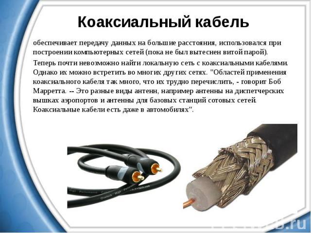 Коаксиальный кабель обеспечивает передачу данных на большие расстояния, использовался при построении компьютерных сетей (пока не был вытеснен витой парой). Теперь почти невозможно найти локальную сеть с коаксиальными кабелями. Однако их можно встрет…