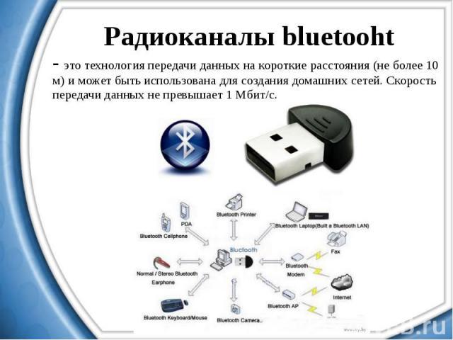 Радиоканалы bluetooht - это технология передачи данных на короткие расстояния (не более 10 м) и может быть использована для создания домашних сетей. Скорость передачи данных не превышает 1 Мбит/с.