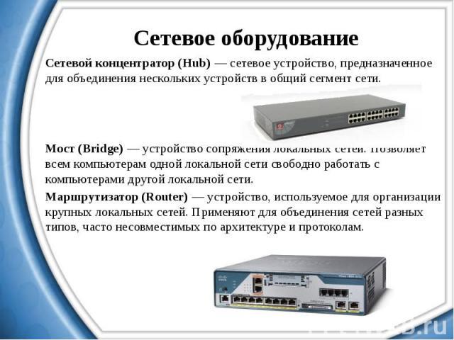 Сетевое оборудование Сетевой концентратор (Hub) — сетевое устройство, предназначенное для объединения нескольких устройств в общий сегмент сети. Мост (Bridge) — устройство сопряжения локальных сетей. Позволяет всем компьютерам одной локальной сети с…
