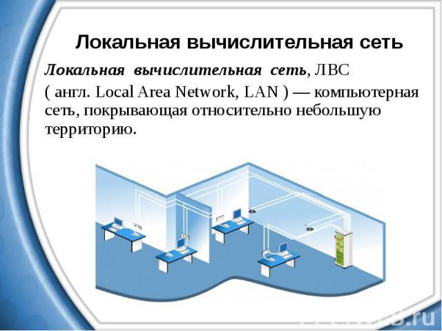 Локальная вычислительная сеть Локальная вычислительная сеть, ЛВС ( англ. Local Area Network, LAN ) — компьютерная сеть, покрывающая относительно небольшую территорию.