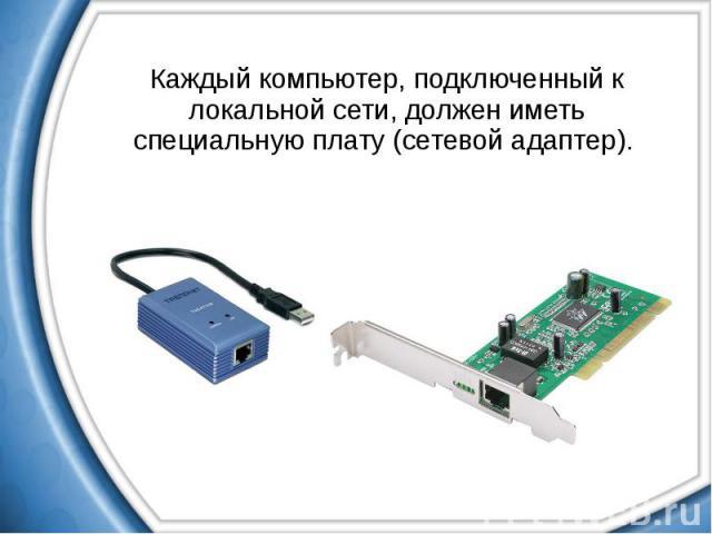 Каждый компьютер, подключенный к локальной сети, должен иметь специальную плату (сетевой адаптер). Каждый компьютер, подключенный к локальной сети, должен иметь специальную плату (сетевой адаптер).