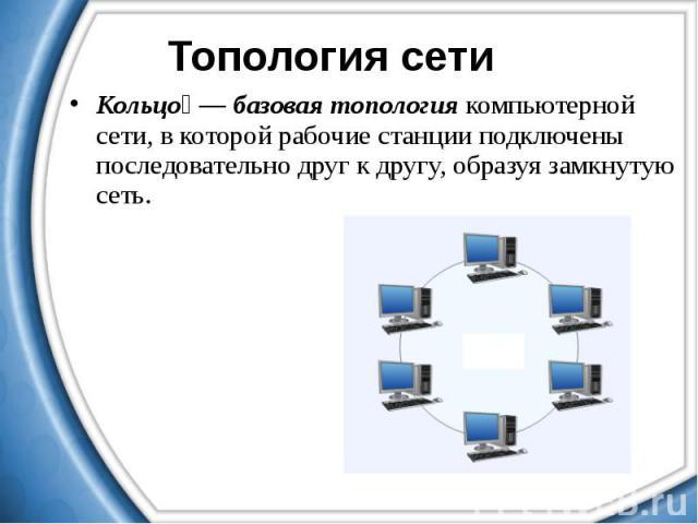 Кольцо — базовая топология компьютерной сети, в которой рабочие станции подключены последовательно друг к другу, образуя замкнутую сеть. Кольцо — базовая топология компьютерной сети, в которой рабочие станции подключены последовательно друг к другу,…