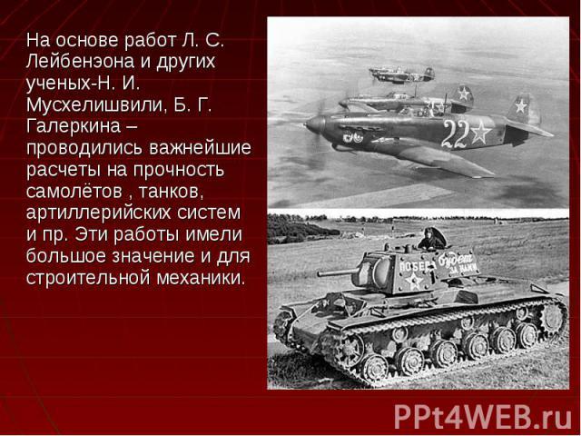 На основе работ Л. С. Лейбенэона и других ученых-Н. И. Мусхелишвили, Б. Г. Галеркина – проводились важнейшие расчеты на прочность самолётов , танков, артиллерийских систем и пр. Эти работы имели большое значение и для строительной механики. На основ…