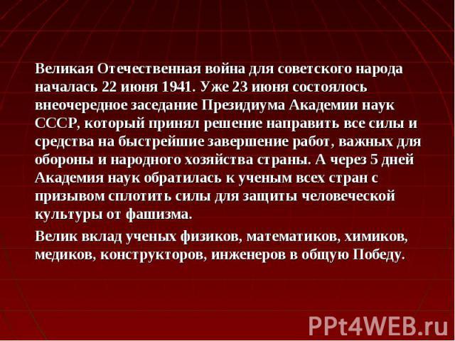 Великая Отечественная война для советского народа началась 22 июня 1941. Уже 23 июня состоялось внеочередное заседание Президиума Академии наук СССР, который принял решение направить все силы и средства на быстрейшие завершение работ, важных для обо…